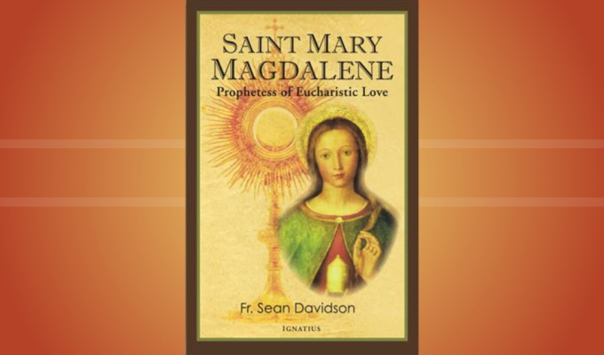 Saint Mary Magdalene: Prophetess of Eucharistic Love (New book by Fr. Sean Davidson)