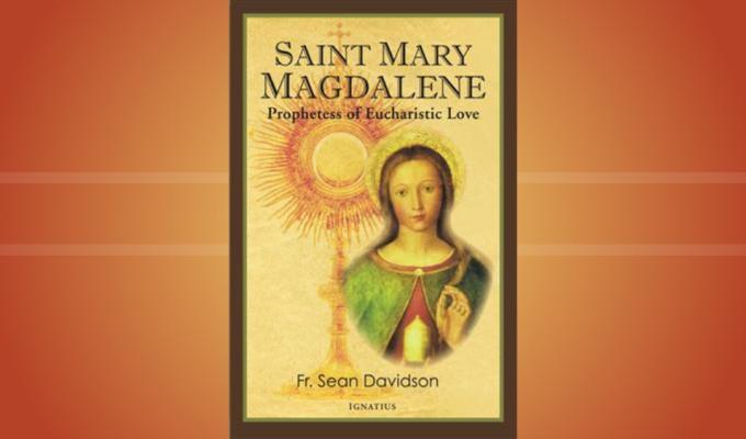 Saint Mary Magdalene: Prophetess of Eucharistic Love (New book by Fr. SeanDavidson)